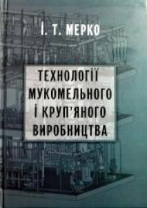 Технології мукомельного і круп'яного виробництва. Мерко І.Т.