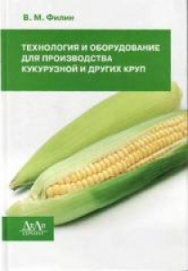 Технология и оборудование для производства кукурузной и других круп. Филин В.М.