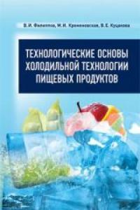 Технологические основы холодильной технологии пищевых продуктов. Филиппов В.И.