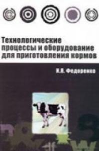 Технологические процессы и оборудование для приготовления кормов. Федоренко И.Я.