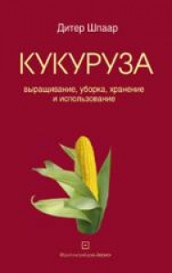 Кукуруза: выращивание, уборка, хранение и использование. Д. Шпаар,